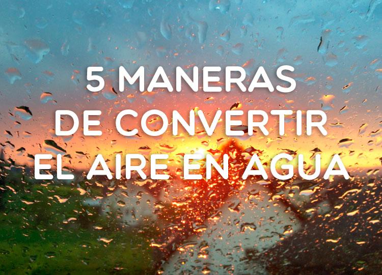 5 maneras de convertir el aire en agua